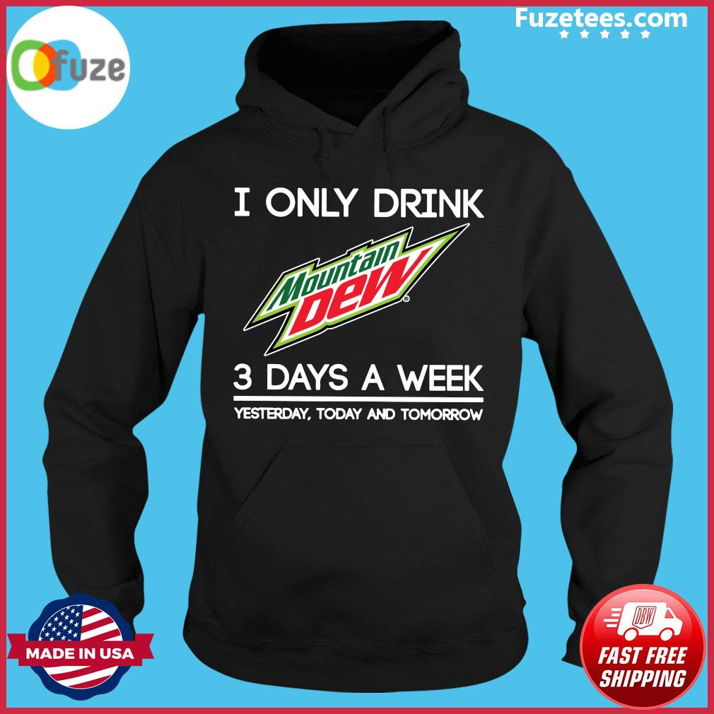 I Only Drink Mountain Dew 3 Days A Week Yesterday Today And Tomorrow Shirt Hoodie