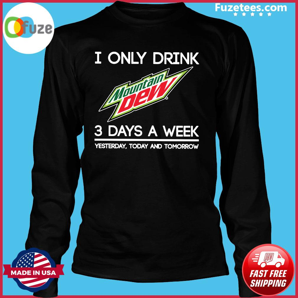I Only Drink Mountain Dew 3 Days A Week Yesterday Today And Tomorrow Shirt Long Sleeve