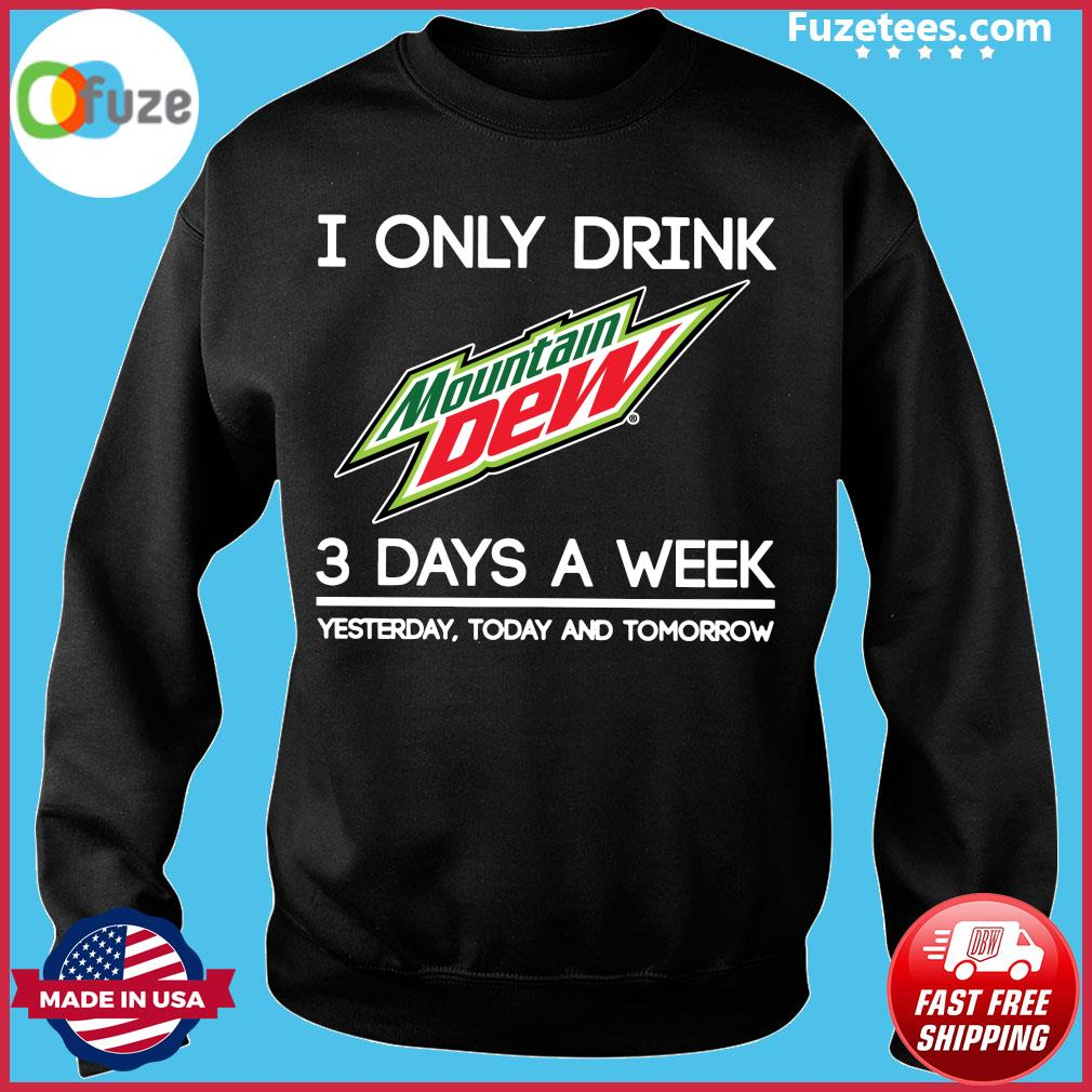 I Only Drink Mountain Dew 3 Days A Week Yesterday Today And Tomorrow Shirt Sweater