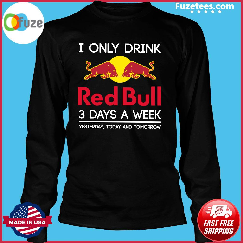 I Only Drink Red Bull 3 Days A Week Yesterday Today And Tomorrow Shirt Long Sleeve