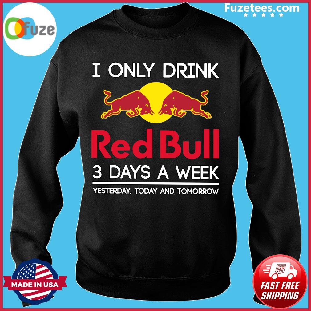 I Only Drink Red Bull 3 Days A Week Yesterday Today And Tomorrow Shirt Sweater