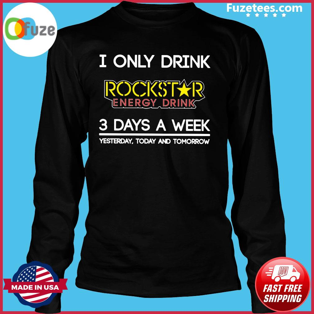 I Only Drink Rockstar Energy Drink 3 Days A Week Yesterday Today And Tomorrow Shirt Long Sleeve