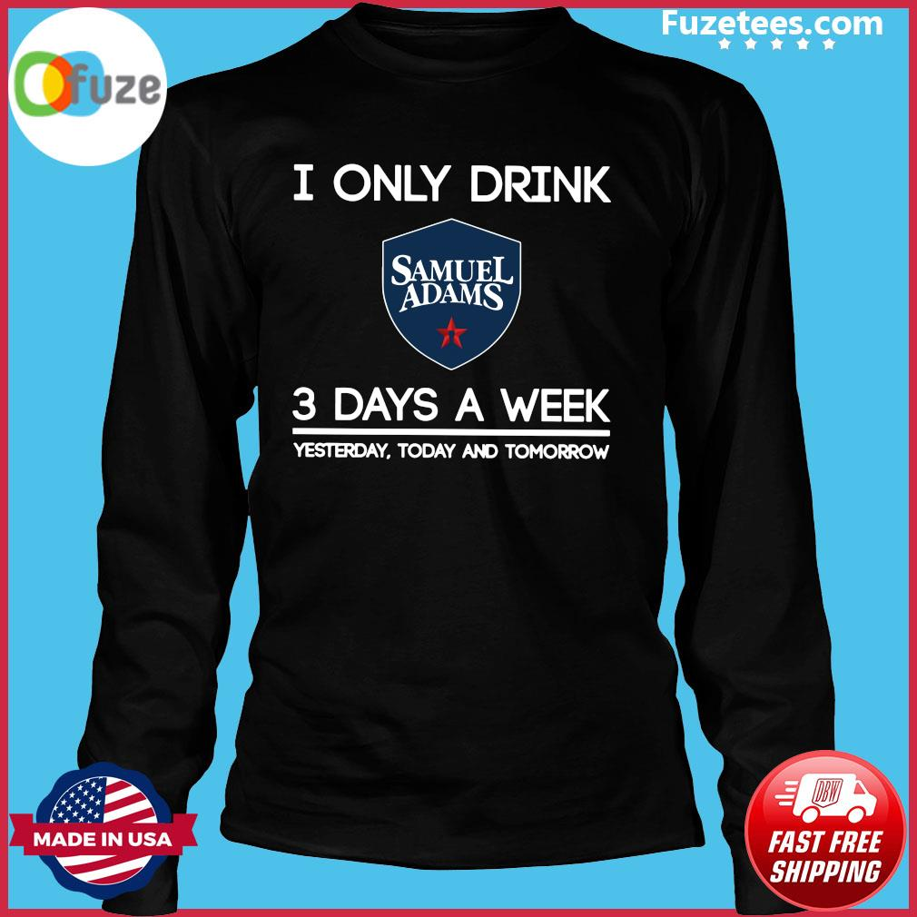 I Only Drink Samuel Adams 3 Days A Week Yesterday Today And Tomorrow Shirt Long Sleeve