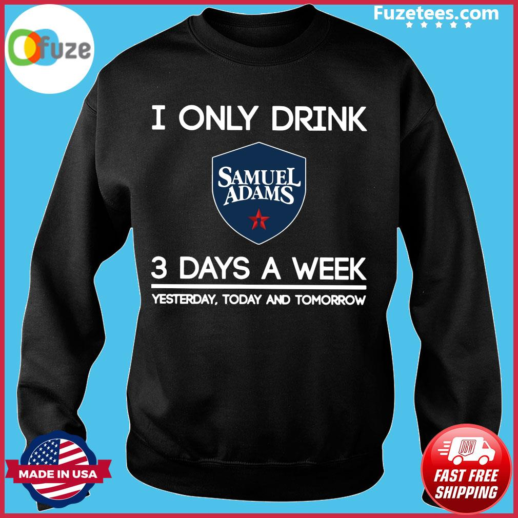 I Only Drink Samuel Adams 3 Days A Week Yesterday Today And Tomorrow Shirt Sweater