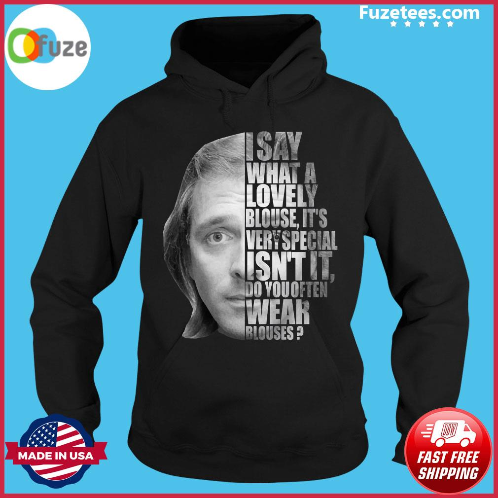 I Say What A Lovely Blouse It's Very Special Isn't It Do You Often Wear Blouses Shirt Hoodie
