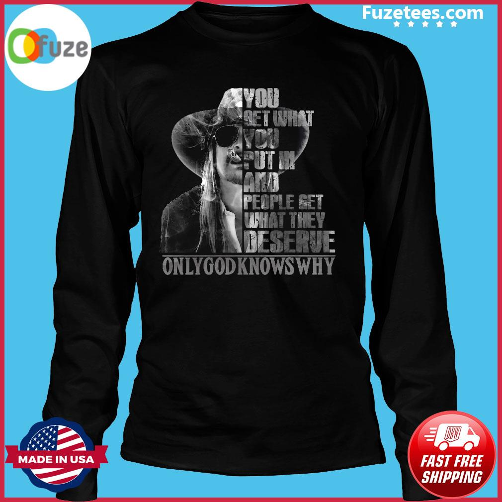 You Get What You Put In And People Get What They Deserve Only God Knows Why Shirt Long Sleeve