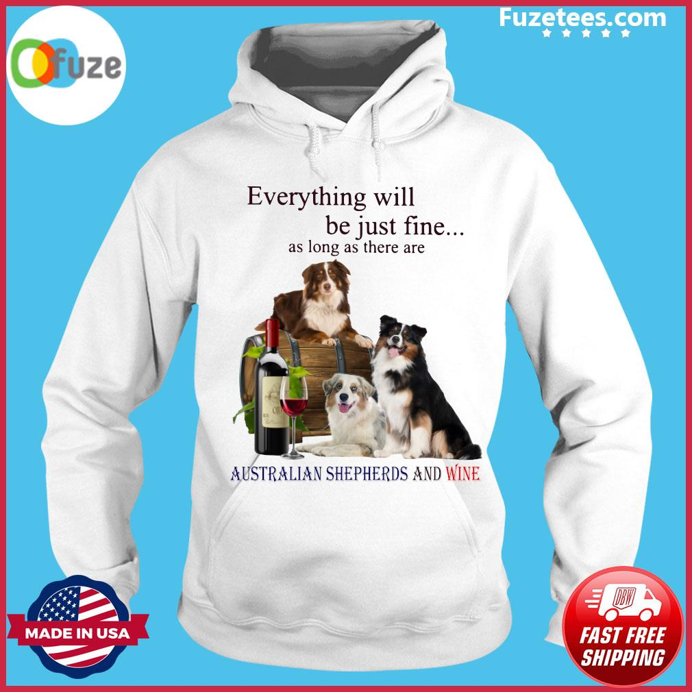 Everything Will Be Just Fine As Long As There Are Australian Shepherds And Wine Shirt Hoodie