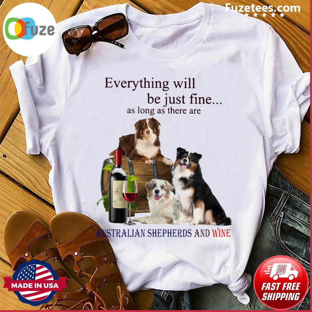 Everything Will Be Just Fine As Long As There Are Australian Shepherds And Wine Shirt