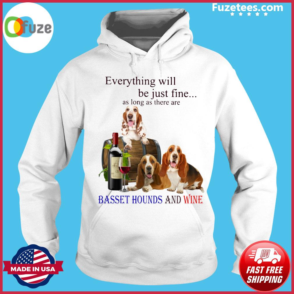 Everything Will Be Just Fine As Long As There Are Basset Hounds And Wine Shirt Hoodie