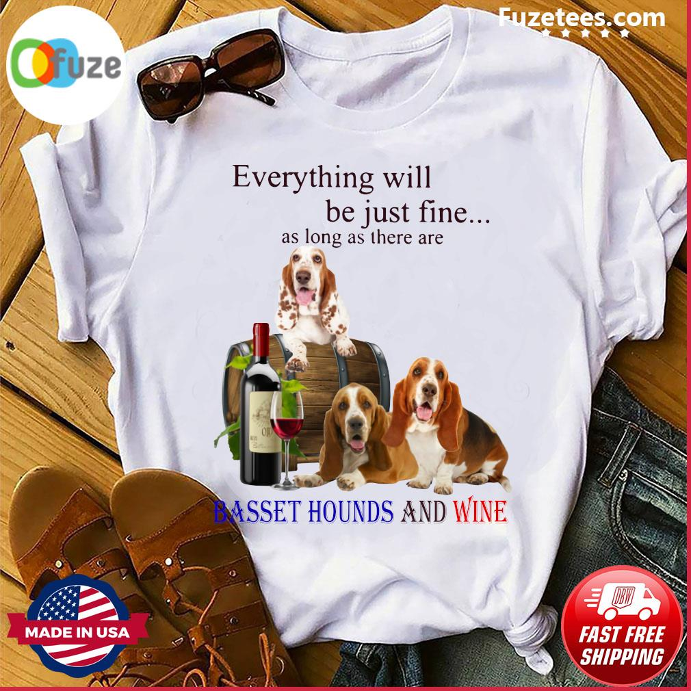 Everything Will Be Just Fine As Long As There Are Basset Hounds And Wine Shirt