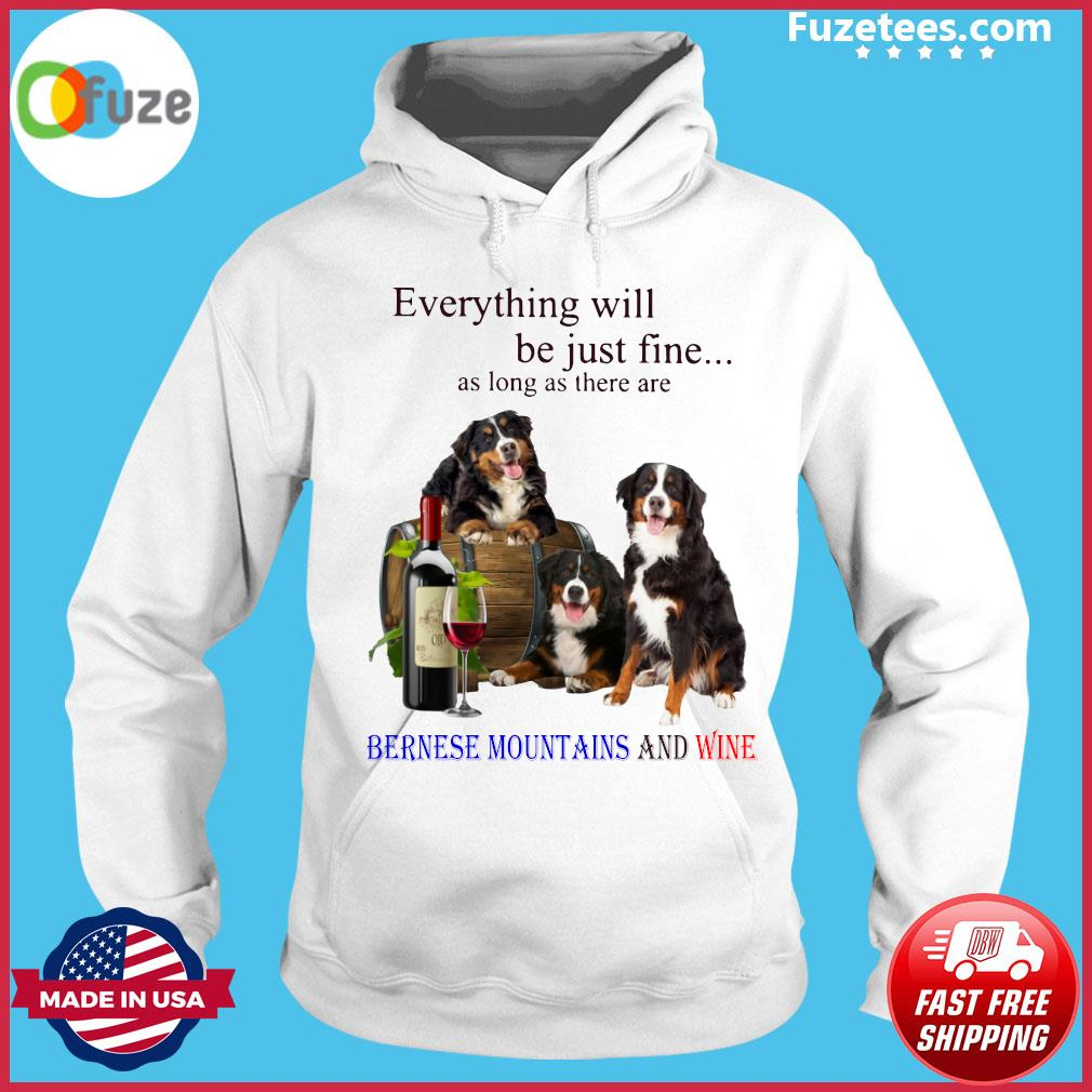 Everything Will Be Just Fine As Long As There Are Bernese Mountains And Wine Shirt Hoodie