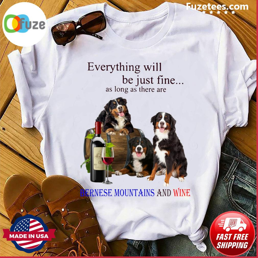 Everything Will Be Just Fine As Long As There Are Bernese Mountains And Wine Shirt