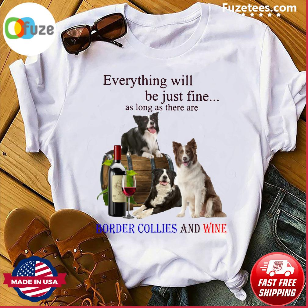 Everything Will Be Just Fine As Long As There Are Border Collies And Wine Shirt