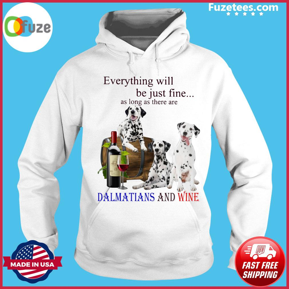 Everything Will Be Just Fine As Long As There Are Dalmatians And Wine Shirt Hoodie