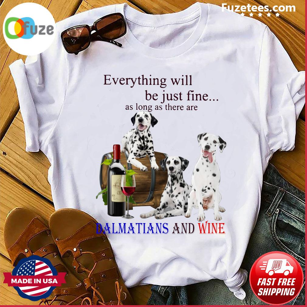 Everything Will Be Just Fine As Long As There Are Dalmatians And Wine Shirt