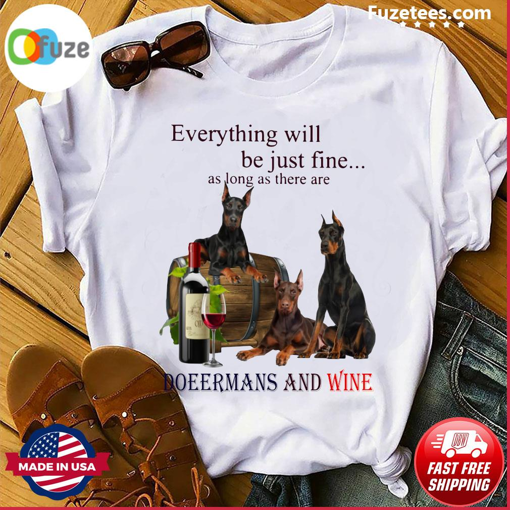 Everything Will Be Just Fine As Long As There Are Dobermans And Wine Shirt