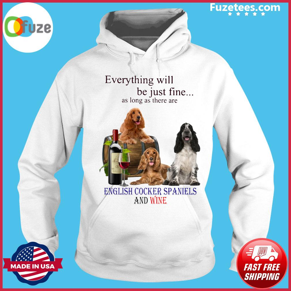 Everything Will Be Just Fine As Long As There Are English Cocker Spaniels And Wine Shirt Hoodie