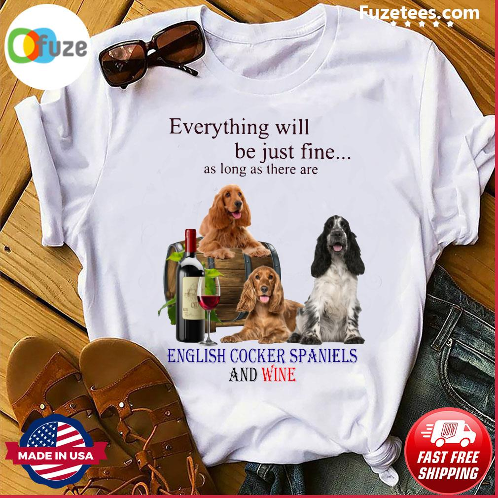 Everything Will Be Just Fine As Long As There Are English Cocker Spaniels And Wine Shirt
