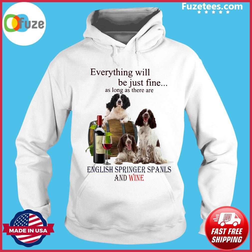 Everything Will Be Just Fine As Long As There Are English Springer Spaniels And Wine Shirt Hoodie