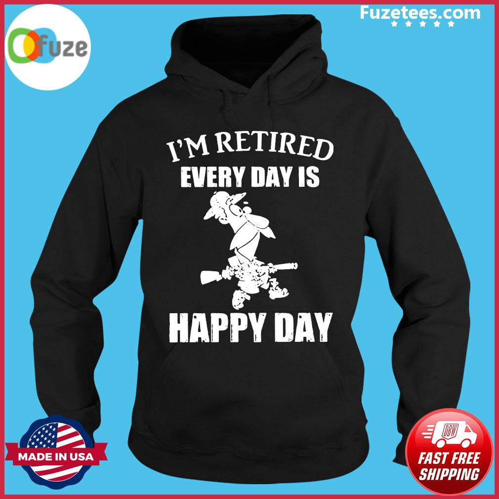 I'm Retired Every Day Is Happy Day Shirt Hoodie