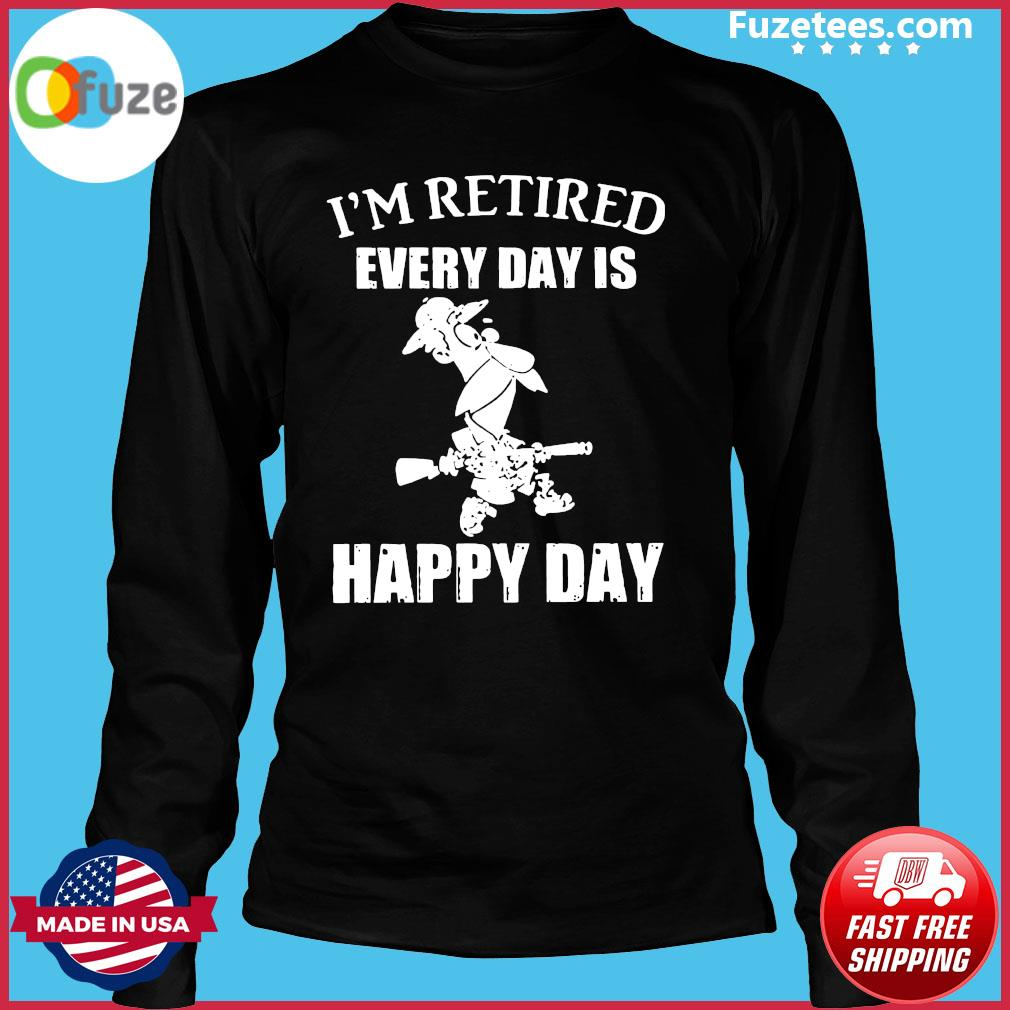 I'm Retired Every Day Is Happy Day Shirt Long Sleeve