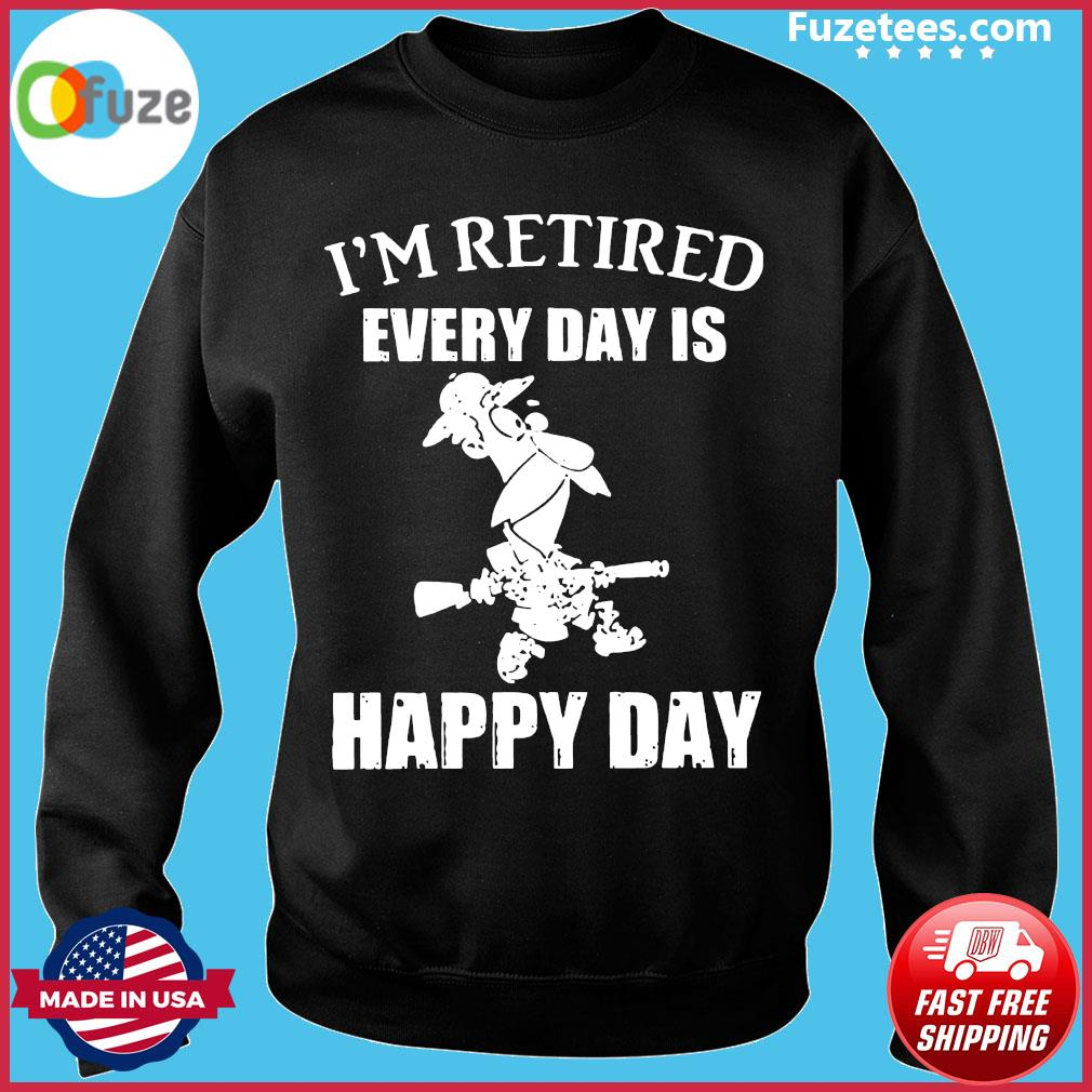 I'm Retired Every Day Is Happy Day Shirt Sweater
