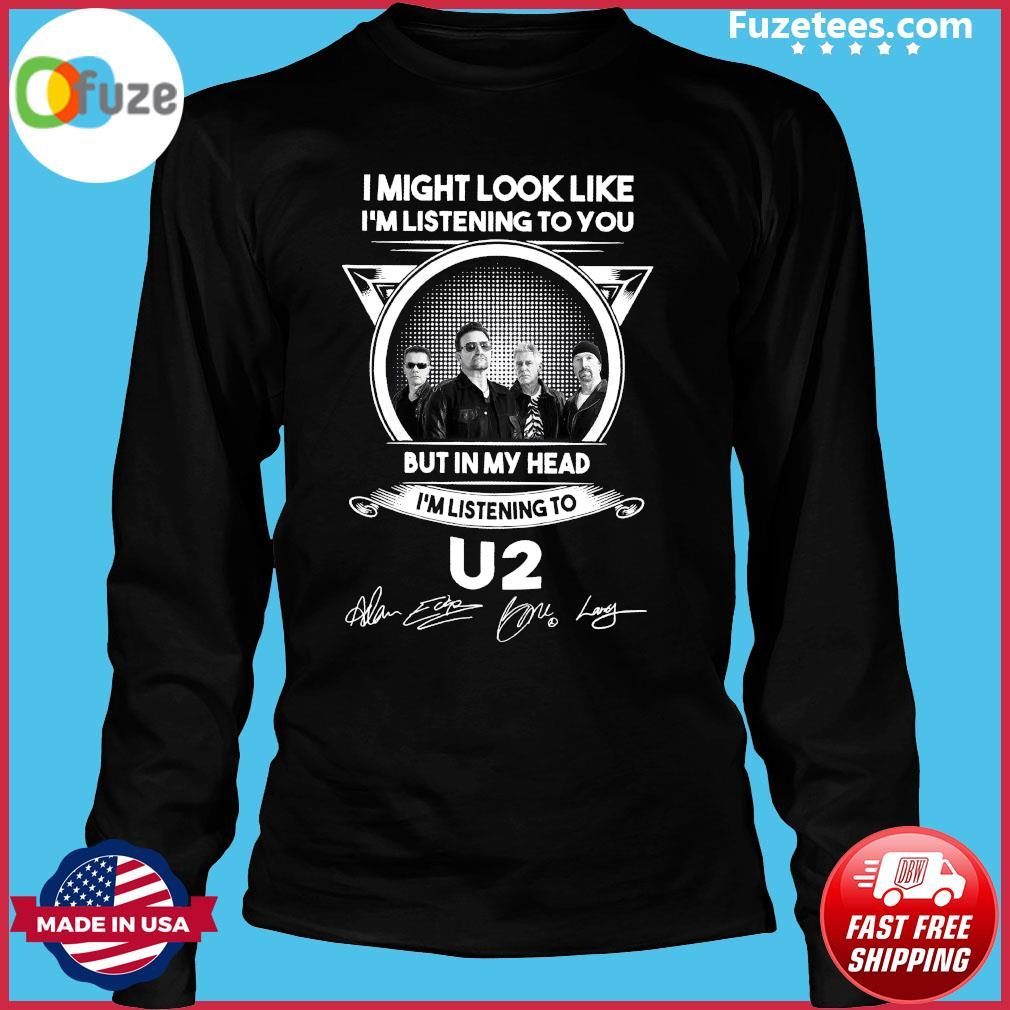 I Might Look Like I'm Listening To You But In My Head I'm Listening To U2 Signatures Shirt Long Sleeve