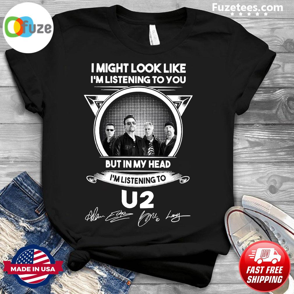 I Might Look Like I'm Listening To You But In My Head I'm Listening To U2 Signatures Shirt