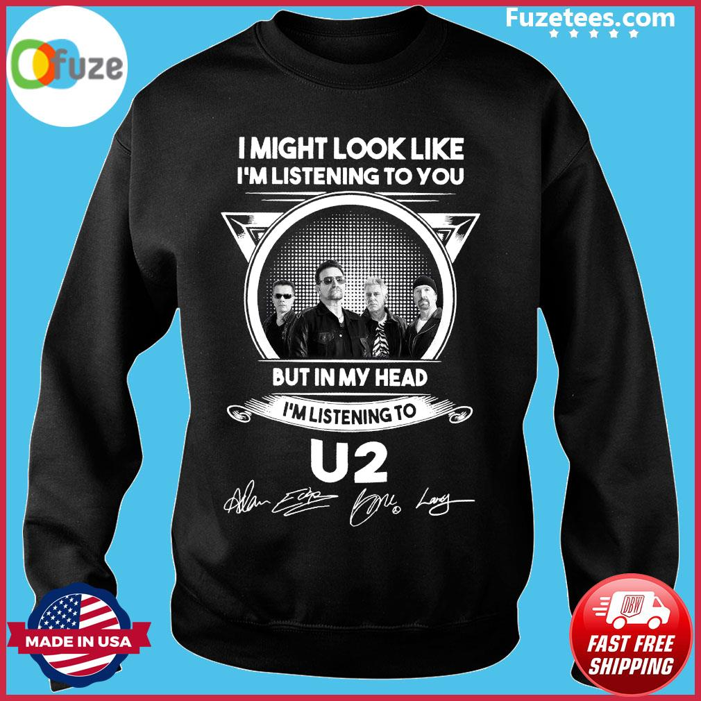 I Might Look Like I'm Listening To You But In My Head I'm Listening To U2 Signatures Shirt Sweater