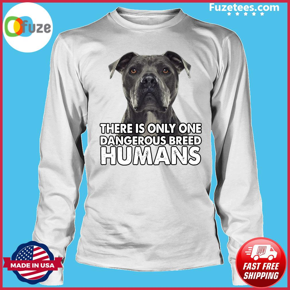 Pitbull There is only one dangerous breed humans s Long Sleeve