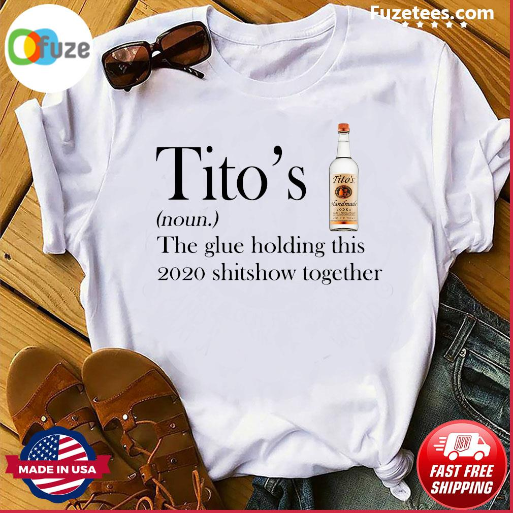 Tito's the glue holding this 2020 shitshow together shirt